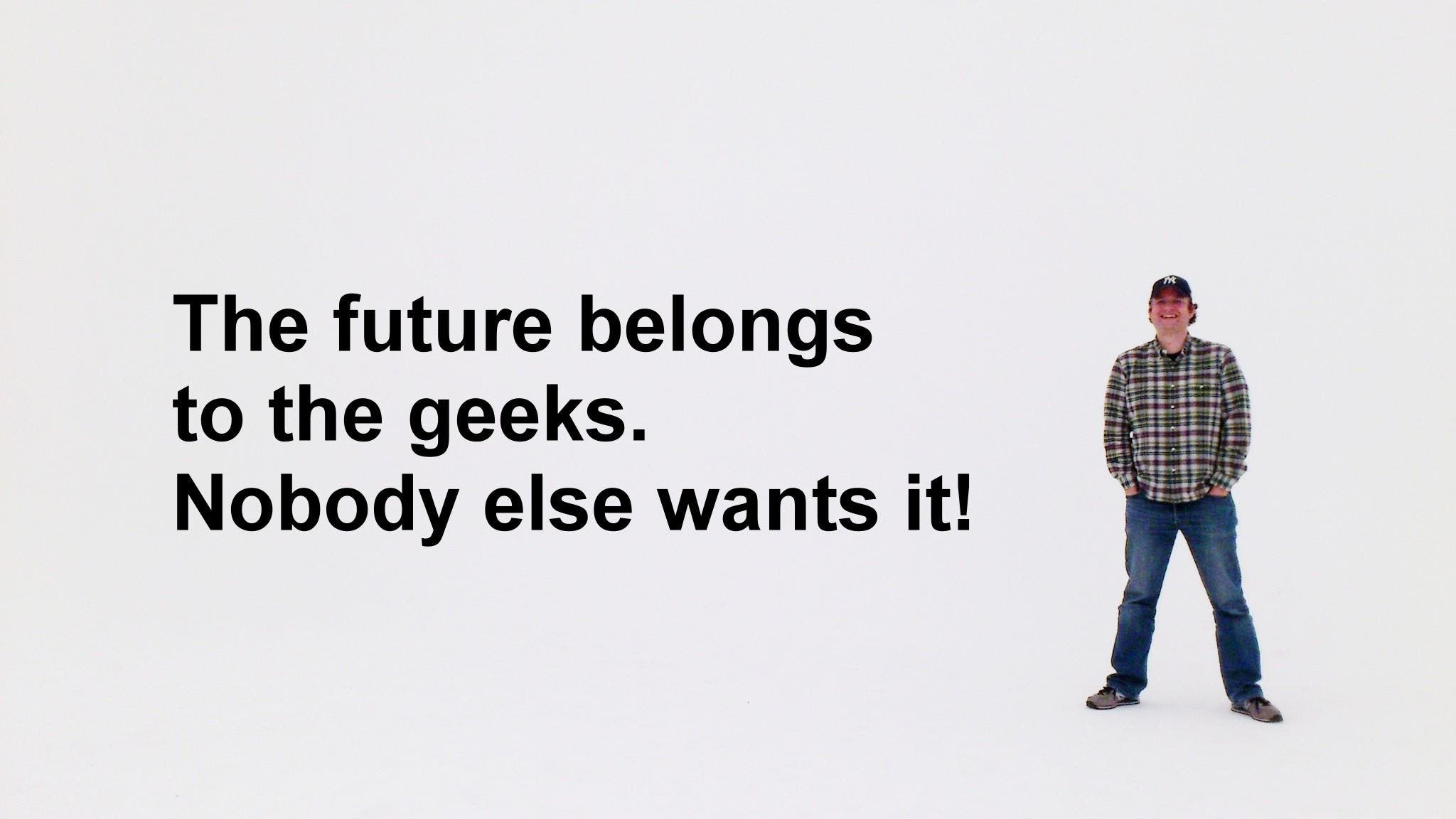 The Future belongs to the Geeks